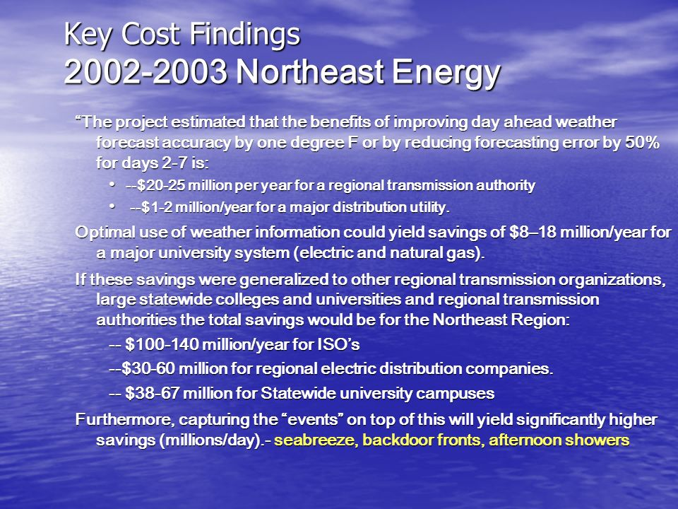 Key Cost Findings 2002-2003 Northeast Energy The project estimated that the benefits of improving day ahead weather forecast accuracy by one degree F or by reducing forecasting error by 50% for days 2-7 is: --$20-25 million per year for a regional transmission authority --$20-25 million per year for a regional transmission authority --$1-2 million/year for a major distribution utility.