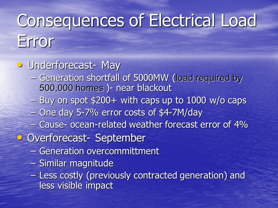 Consequences of Electrical Load Error Underforecast- May Underforecast- May –Generation shortfall of 5000MW ( load required by 500,000 homes )- near blackout –Buy on spot $200+ with caps up to 1000 w/o caps –One day 5-7% error costs of $4-7M/day –Cause- ocean-related weather forecast error of 4% Overforecast- September Overforecast- September –Generation overcommittment –Similar magnitude –Less costly (previously contracted generation) and less visible impact