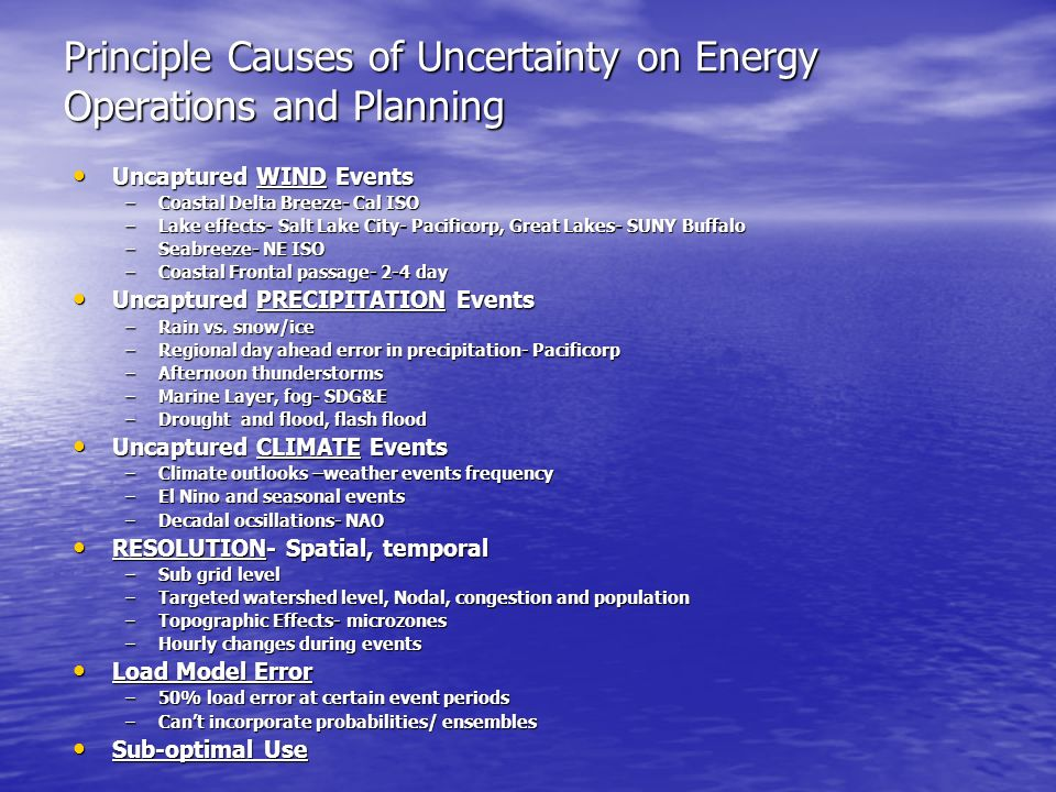 Principle Causes of Uncertainty on Energy Operations and Planning Uncaptured WIND Events Uncaptured WIND Events –Coastal Delta Breeze- Cal ISO –Lake effects- Salt Lake City- Pacificorp, Great Lakes- SUNY Buffalo –Seabreeze- NE ISO –Coastal Frontal passage- 2-4 day Uncaptured PRECIPITATION Events Uncaptured PRECIPITATION Events –Rain vs.