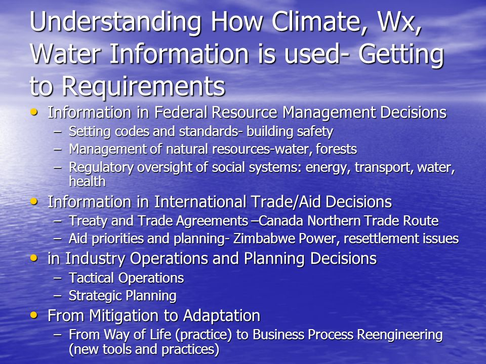 Understanding How Climate, Wx, Water Information is used- Getting to Requirements Information in Federal Resource Management Decisions Information in Federal Resource Management Decisions –Setting codes and standards- building safety –Management of natural resources-water, forests –Regulatory oversight of social systems: energy, transport, water, health Information in International Trade/Aid Decisions Information in International Trade/Aid Decisions –Treaty and Trade Agreements –Canada Northern Trade Route –Aid priorities and planning- Zimbabwe Power, resettlement issues in Industry Operations and Planning Decisions in Industry Operations and Planning Decisions –Tactical Operations –Strategic Planning From Mitigation to Adaptation From Mitigation to Adaptation –From Way of Life (practice) to Business Process Reengineering (new tools and practices)