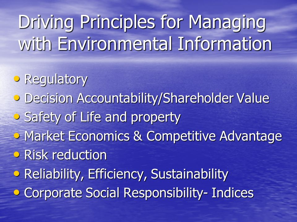 Driving Principles for Managing with Environmental Information Regulatory Regulatory Decision Accountability/Shareholder Value Decision Accountability/Shareholder Value Safety of Life and property Safety of Life and property Market Economics & Competitive Advantage Market Economics & Competitive Advantage Risk reduction Risk reduction Reliability, Efficiency, Sustainability Reliability, Efficiency, Sustainability Corporate Social Responsibility- Indices Corporate Social Responsibility- Indices