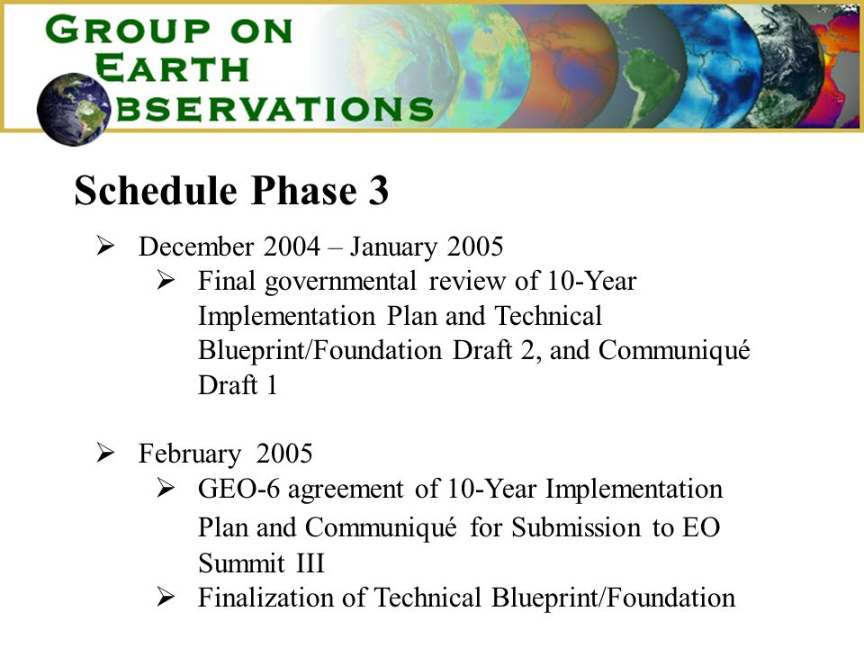 Schedule Phase 3 December 2004 – January 2005 Final governmental review of 10-Year Implementation Plan and Technical Blueprint/Foundation Draft 2, and Communiqué Draft 1 February 2005 GEO-6 agreement of 10-Year Implementation Plan and Communiqué for Submission to EO Summit III Finalization of Technical Blueprint/Foundation