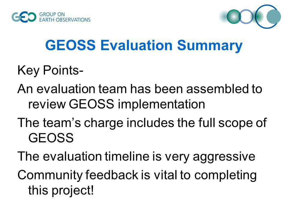 GEOSS Evaluation Summary Key Points- An evaluation team has been assembled to review GEOSS implementation The teams charge includes the full scope of GEOSS The evaluation timeline is very aggressive Community feedback is vital to completing this project!