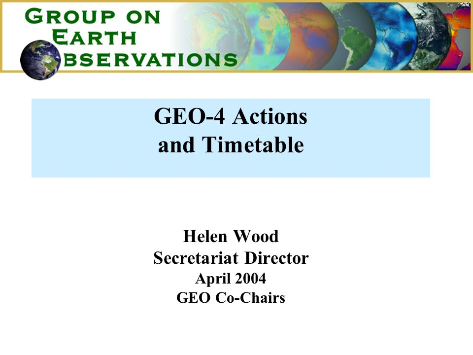 GEO-4 Actions and Timetable Helen Wood Secretariat Director April 2004 GEO Co-Chairs
