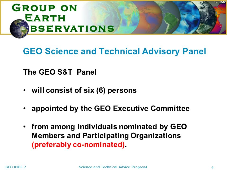 GEO 0105-7 Science and Technical Advice Proposal 4 GEO Science and Technical Advisory Panel The GEO S&T Panel will consist of six (6) persons appointe