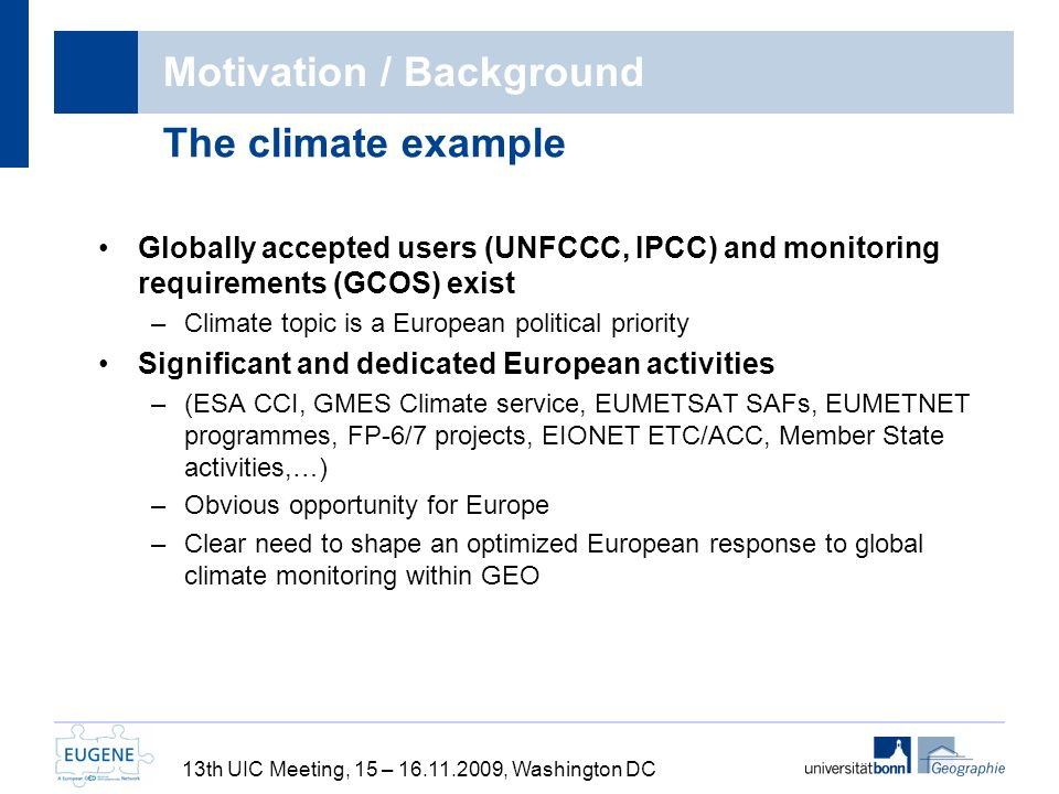 Motivation / Background Globally accepted users (UNFCCC, IPCC) and monitoring requirements (GCOS) exist –Climate topic is a European political priority Significant and dedicated European activities –(ESA CCI, GMES Climate service, EUMETSAT SAFs, EUMETNET programmes, FP-6/7 projects, EIONET ETC/ACC, Member State activities,…) –Obvious opportunity for Europe –Clear need to shape an optimized European response to global climate monitoring within GEO The climate example