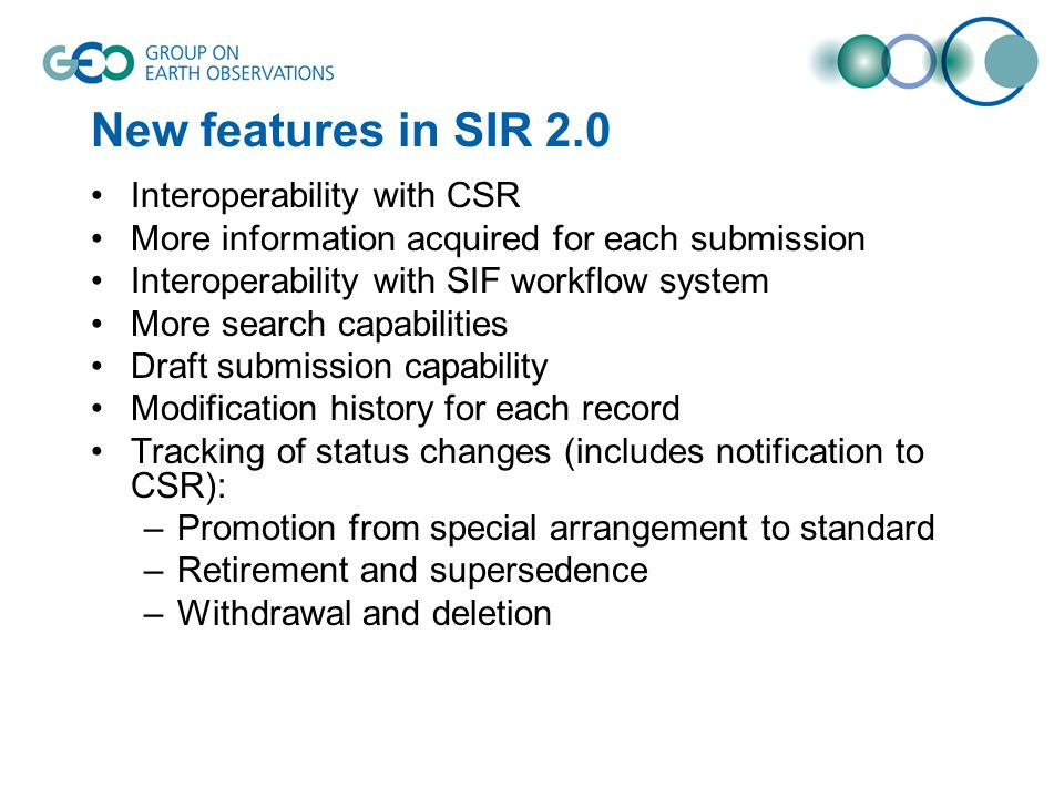 New features in SIR 2.0 Interoperability with CSR More information acquired for each submission Interoperability with SIF workflow system More search capabilities Draft submission capability Modification history for each record Tracking of status changes (includes notification to CSR): –Promotion from special arrangement to standard –Retirement and supersedence –Withdrawal and deletion