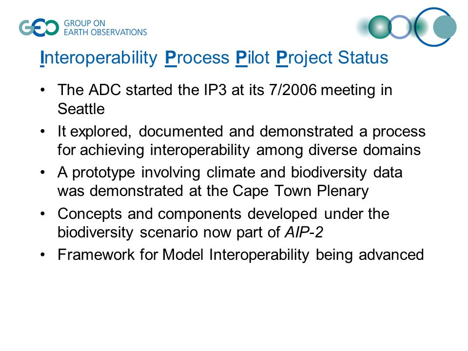Interoperability Process Pilot Project Status The ADC started the IP3 at its 7/2006 meeting in Seattle It explored, documented and demonstrated a process for achieving interoperability among diverse domains A prototype involving climate and biodiversity data was demonstrated at the Cape Town Plenary Concepts and components developed under the biodiversity scenario now part of AIP-2 Framework for Model Interoperability being advanced