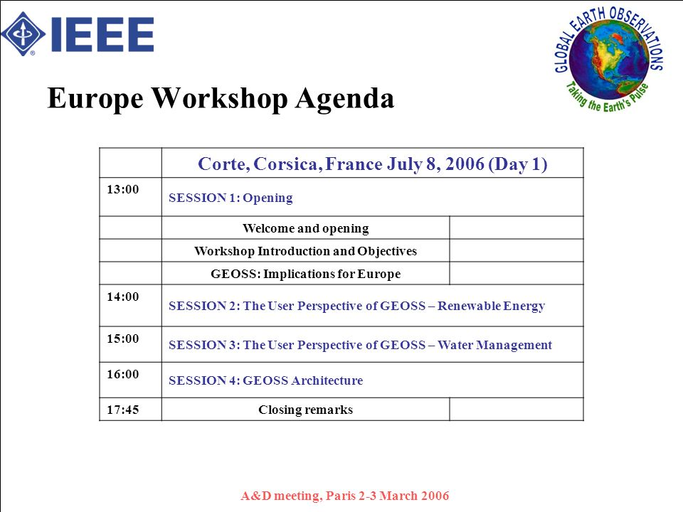 A&D meeting, Paris 2-3 March 2006 Europe Workshop Agenda Corte, Corsica, France July 8, 2006 (Day 1) 13:00 SESSION 1: Opening Welcome and opening Workshop Introduction and Objectives GEOSS: Implications for Europe 14:00 SESSION 2: The User Perspective of GEOSS – Renewable Energy 15:00 SESSION 3: The User Perspective of GEOSS – Water Management 16:00 SESSION 4: GEOSS Architecture 17:45 Closing remarks