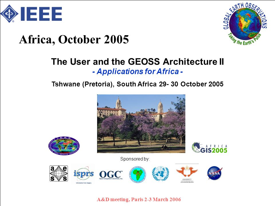 A&D meeting, Paris 2-3 March 2006 Africa, October 2005 The User and the GEOSS Architecture II - Applications for Africa - Tshwane (Pretoria), South Africa October 2005 Sponsored by: