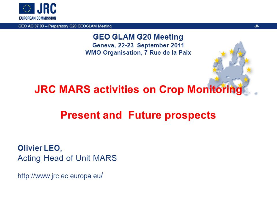 GEO GLAM G20 Meeting Geneva, September 2011 WMO Organisation, 7 Rue de la Paix GEO AG – Preparatory G20 GEOGLAM Meeting 1 JRC MARS activities on Crop Monitoring Present and Future prospects Olivier LEO, Acting Head of Unit MARS   /