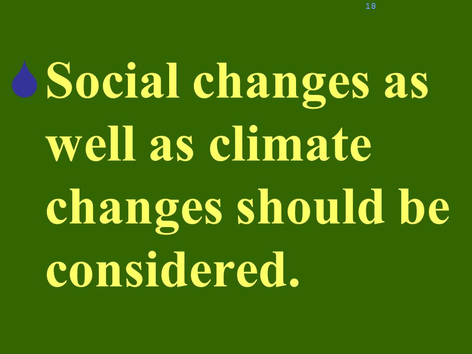 Social changes as well as climate changes should be considered. 18