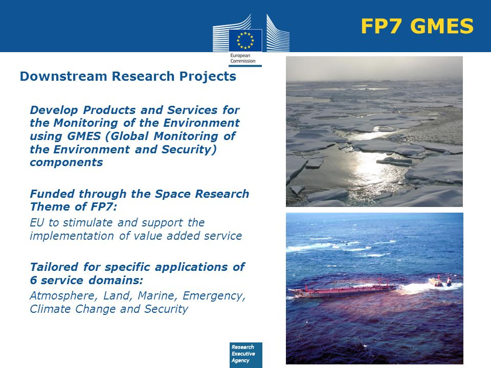 Downstream Research Projects Develop Products and Services for the Monitoring of the Environment using GMES (Global Monitoring of the Environment and Security) components Funded through the Space Research Theme of FP7: EU to stimulate and support the implementation of value added service Tailored for specific applications of 6 service domains: Atmosphere, Land, Marine, Emergency, Climate Change and Security FP7 GMES