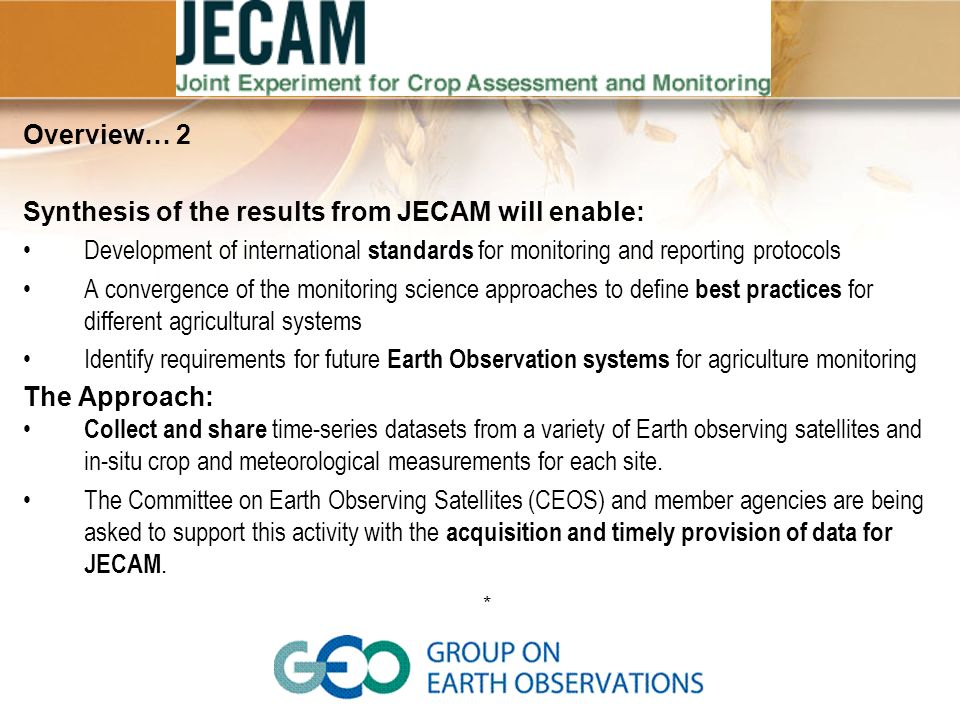 Overview… 3 JECAM sites are relatively small, well defined geographic areas Experiments span 3-5 years (allowing for repeat testing of methods) JECAM usually leverages existing research initiatives within countries.
