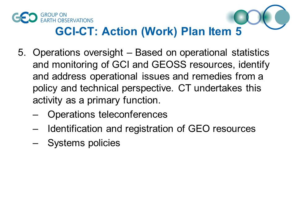 GCI-CT: Action (Work) Plan Item 5 5.Operations oversight – Based on operational statistics and monitoring of GCI and GEOSS resources, identify and address operational issues and remedies from a policy and technical perspective.