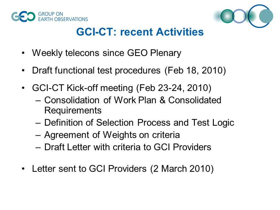 GCI-CT: recent Activities Weekly telecons since GEO Plenary Draft functional test procedures (Feb 18, 2010) GCI-CT Kick-off meeting (Feb 23-24, 2010) –Consolidation of Work Plan & Consolidated Requirements –Definition of Selection Process and Test Logic –Agreement of Weights on criteria –Draft Letter with criteria to GCI Providers Letter sent to GCI Providers (2 March 2010)