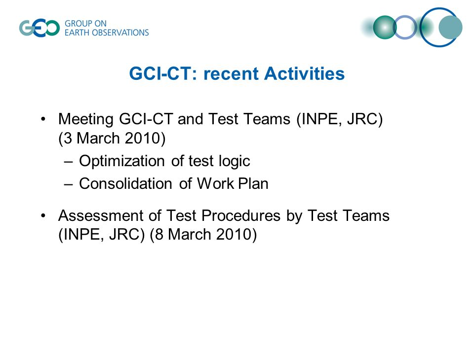 GCI-CT: recent Activities Meeting GCI-CT and Test Teams (INPE, JRC) (3 March 2010) –Optimization of test logic –Consolidation of Work Plan Assessment of Test Procedures by Test Teams (INPE, JRC) (8 March 2010)