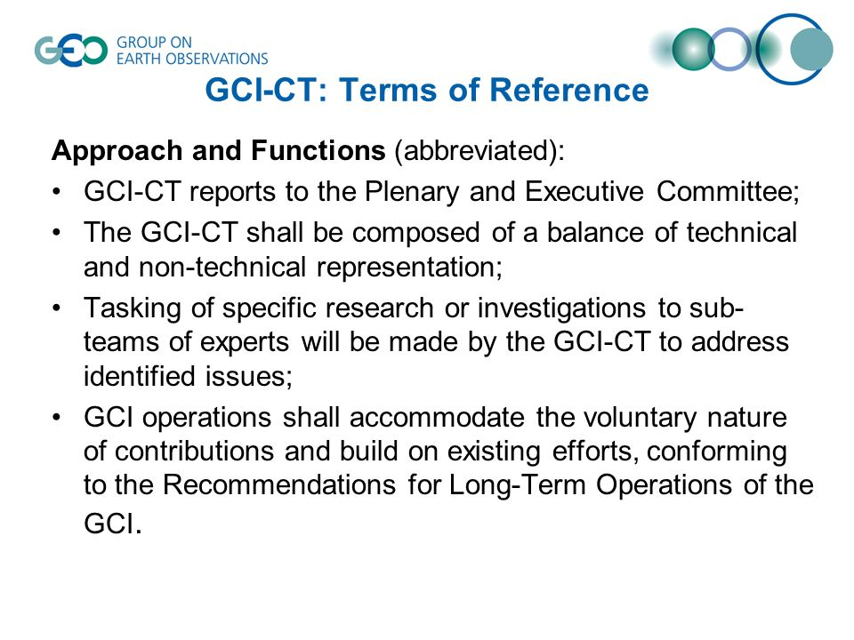 GCI-CT: Terms of Reference Approach and Functions (abbreviated): GCI-CT reports to the Plenary and Executive Committee; The GCI-CT shall be composed of a balance of technical and non-technical representation; Tasking of specific research or investigations to sub- teams of experts will be made by the GCI-CT to address identified issues; GCI operations shall accommodate the voluntary nature of contributions and build on existing efforts, conforming to the Recommendations for Long-Term Operations of the GCI.