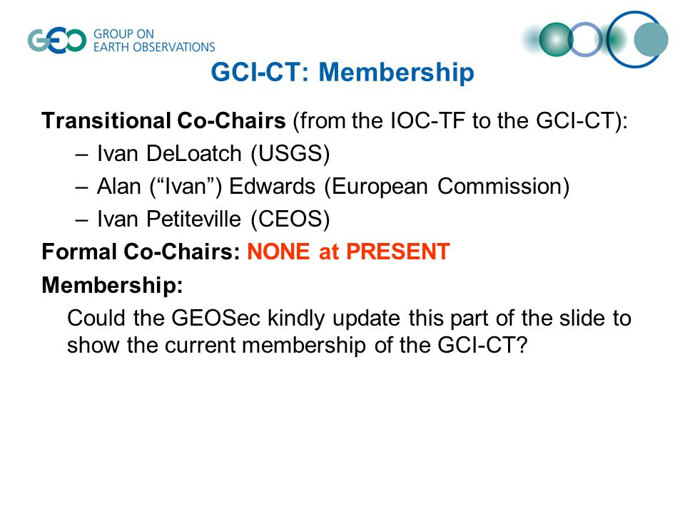 GCI-CT: Membership Transitional Co-Chairs (from the IOC-TF to the GCI-CT): –Ivan DeLoatch (USGS) –Alan (Ivan) Edwards (European Commission) –Ivan Petiteville (CEOS) Formal Co-Chairs: NONE at PRESENT Membership: Could the GEOSec kindly update this part of the slide to show the current membership of the GCI-CT?