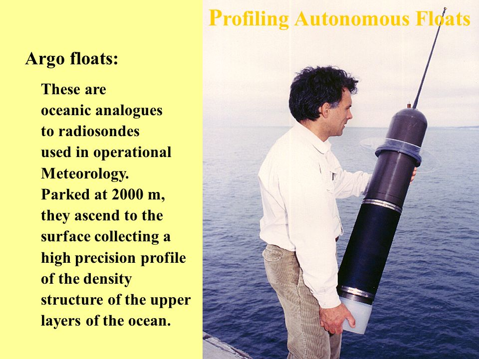 P rofiling Autonomous Floats These are oceanic analogues to radiosondes used in operational Meteorology.