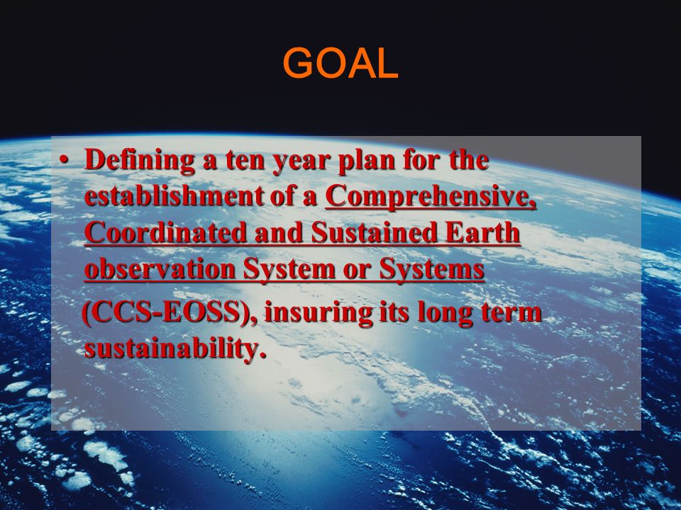 GOAL Defining a ten year plan for the establishment of a Comprehensive, Coordinated and Sustained Earth observation System or SystemsDefining a ten ye