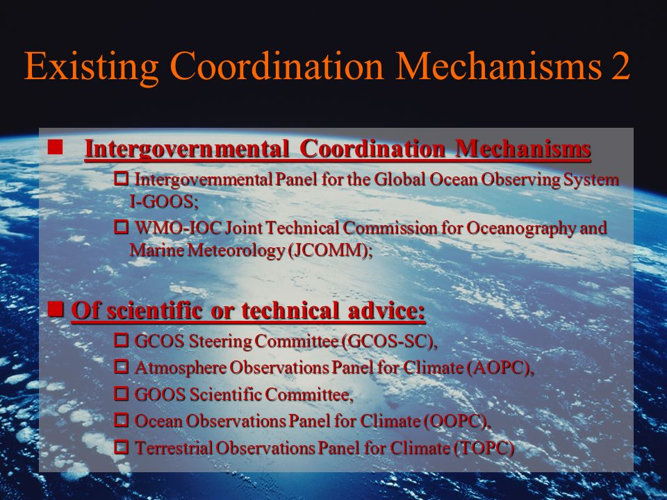 Existing Coordination Mechanisms 2 Intergovernmental Coordination Mechanisms n Intergovernmental Coordination Mechanisms o Intergovernmental Panel for the Global Ocean Observing System I-GOOS; o WMO-IOC Joint Technical Commission for Oceanography and Marine Meteorology (JCOMM); nOf scientific or technical advice: o GCOS Steering Committee (GCOS-SC), o Atmosphere Observations Panel for Climate (AOPC), o GOOS Scientific Committee, o Ocean Observations Panel for Climate (OOPC), o Terrestrial Observations Panel for Climate (TOPC)