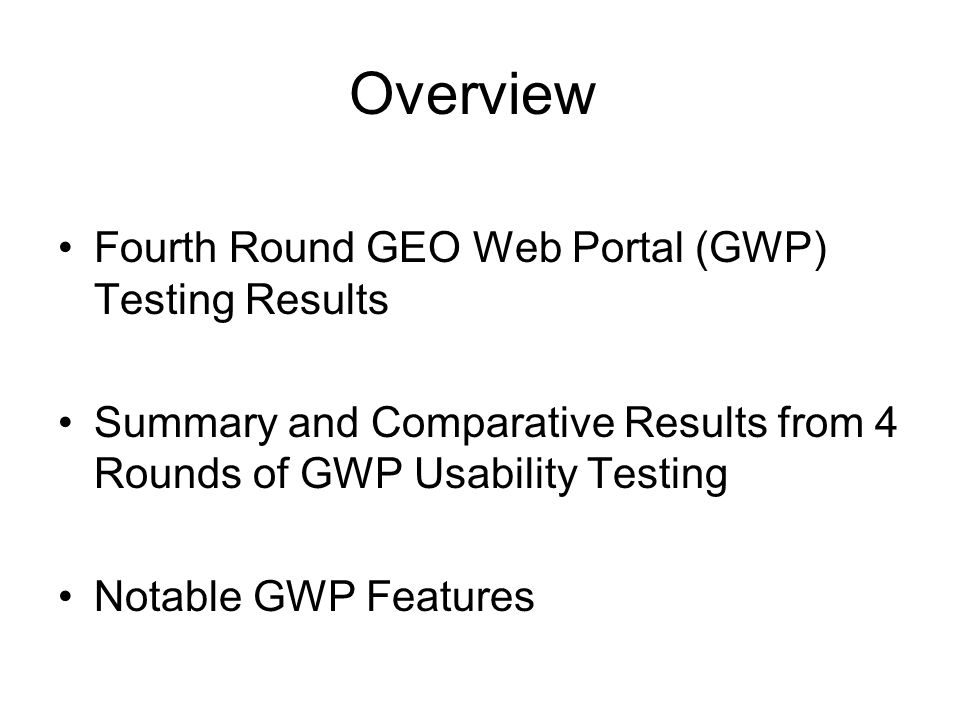 Overview Fourth Round GEO Web Portal (GWP) Testing Results Summary and Comparative Results from 4 Rounds of GWP Usability Testing Notable GWP Features