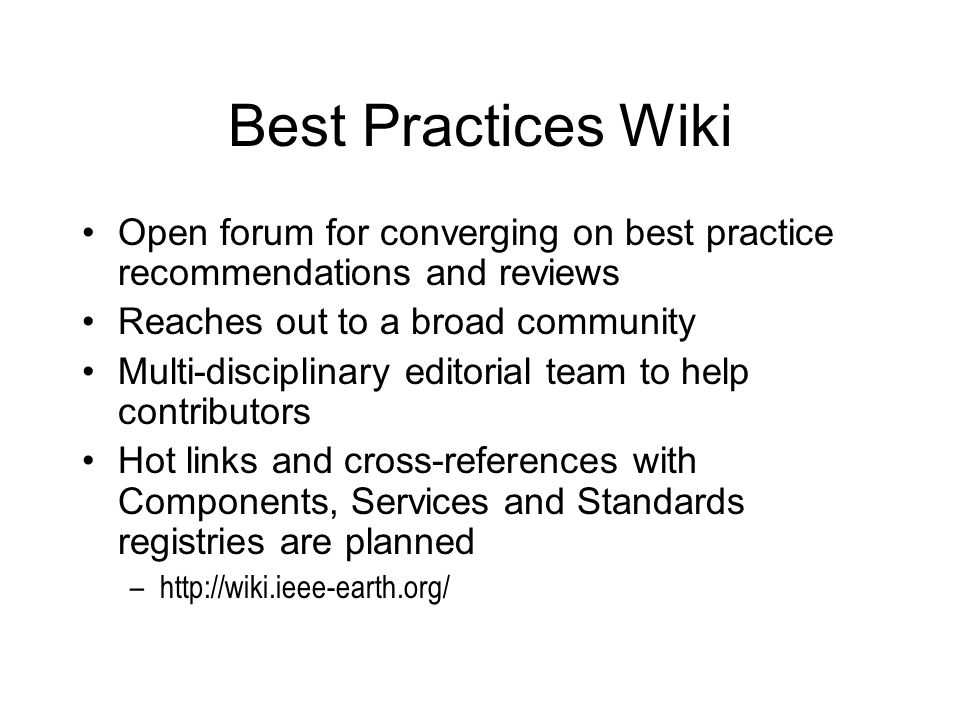 Best Practices Wiki Open forum for converging on best practice recommendations and reviews Reaches out to a broad community Multi-disciplinary editorial team to help contributors Hot links and cross-references with Components, Services and Standards registries are planned –http://wiki.ieee-earth.org/