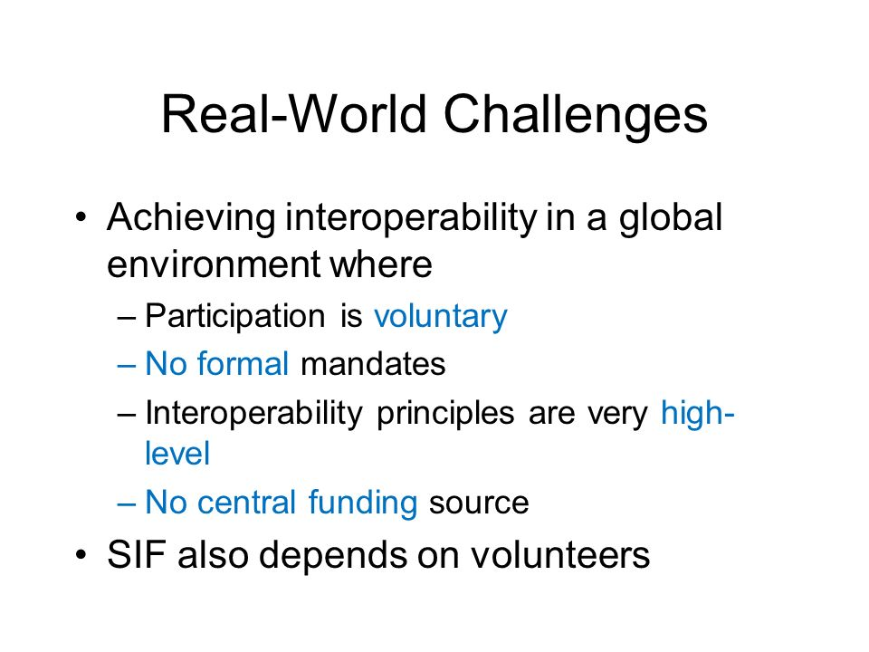 Real-World Challenges Achieving interoperability in a global environment where –Participation is voluntary –No formal mandates –Interoperability principles are very high- level –No central funding source SIF also depends on volunteers