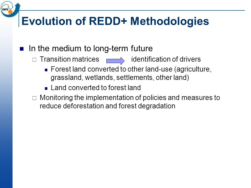 Evolution of REDD+ Methodologies In the medium to long-term future Transition matrices identification of drivers Forest land converted to other land-use (agriculture, grassland, wetlands, settlements, other land) Land converted to forest land Monitoring the implementation of policies and measures to reduce deforestation and forest degradation