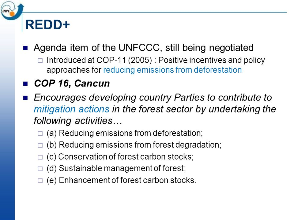 REDD+ Agenda item of the UNFCCC, still being negotiated Introduced at COP-11 (2005) : Positive incentives and policy approaches for reducing emissions from deforestation COP 16, Cancun Encourages developing country Parties to contribute to mitigation actions in the forest sector by undertaking the following activities… (a) Reducing emissions from deforestation; (b) Reducing emissions from forest degradation; (c) Conservation of forest carbon stocks; (d) Sustainable management of forest; (e) Enhancement of forest carbon stocks.