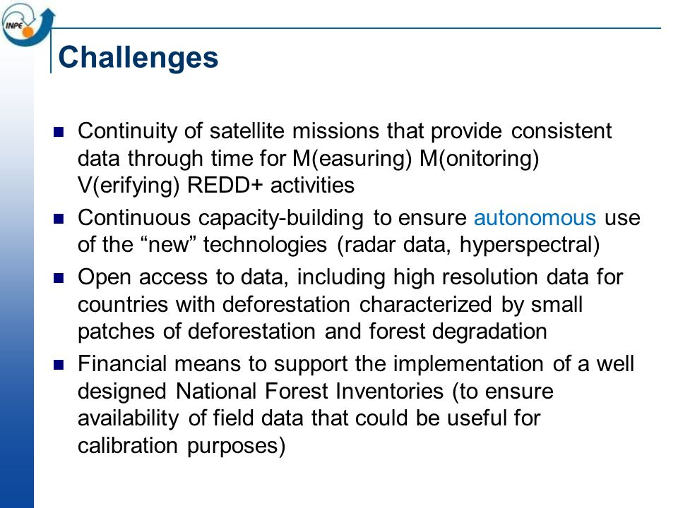 Challenges Continuity of satellite missions that provide consistent data through time for M(easuring) M(onitoring) V(erifying) REDD+ activities Continuous capacity-building to ensure autonomous use of the new technologies (radar data, hyperspectral) Open access to data, including high resolution data for countries with deforestation characterized by small patches of deforestation and forest degradation Financial means to support the implementation of a well designed National Forest Inventories (to ensure availability of field data that could be useful for calibration purposes)