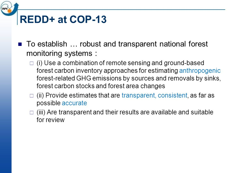 REDD+ at COP-13 To establish … robust and transparent national forest monitoring systems : (i) Use a combination of remote sensing and ground-based forest carbon inventory approaches for estimating anthropogenic forest-related GHG emissions by sources and removals by sinks, forest carbon stocks and forest area changes (ii) Provide estimates that are transparent, consistent, as far as possible accurate (iii) Are transparent and their results are available and suitable for review