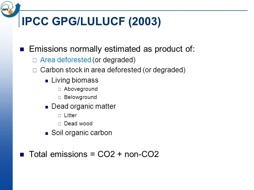 IPCC GPG/LULUCF (2003) Emissions normally estimated as product of: Area deforested (or degraded) Carbon stock in area deforested (or degraded) Living biomass Aboveground Belowground Dead organic matter Litter Dead wood Soil organic carbon Total emissions = CO2 + non-CO2
