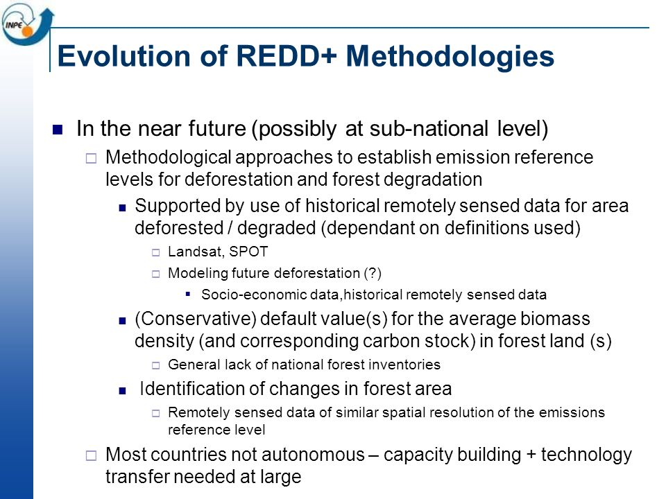Evolution of REDD+ Methodologies In the near future (possibly at sub-national level) Methodological approaches to establish emission reference levels for deforestation and forest degradation Supported by use of historical remotely sensed data for area deforested / degraded (dependant on definitions used) Landsat, SPOT Modeling future deforestation (?) Socio-economic data,historical remotely sensed data (Conservative) default value(s) for the average biomass density (and corresponding carbon stock) in forest land (s) General lack of national forest inventories Identification of changes in forest area Remotely sensed data of similar spatial resolution of the emissions reference level Most countries not autonomous – capacity building + technology transfer needed at large