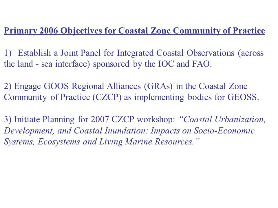 Primary 2006 Objectives for Coastal Zone Community of Practice 1)Establish a Joint Panel for Integrated Coastal Observations (across the land - sea in