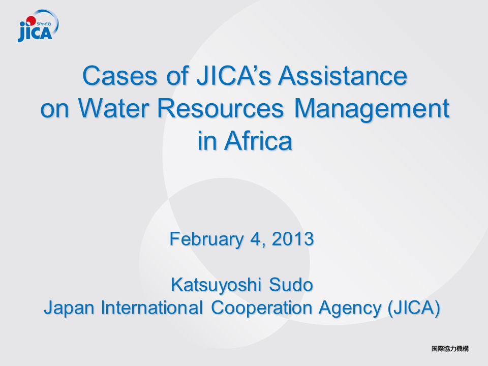 1 Cases of JICAs Assistance on Water Resources Management in Africa February 4, 2013 Katsuyoshi Sudo Japan International Cooperation Agency (JICA)
