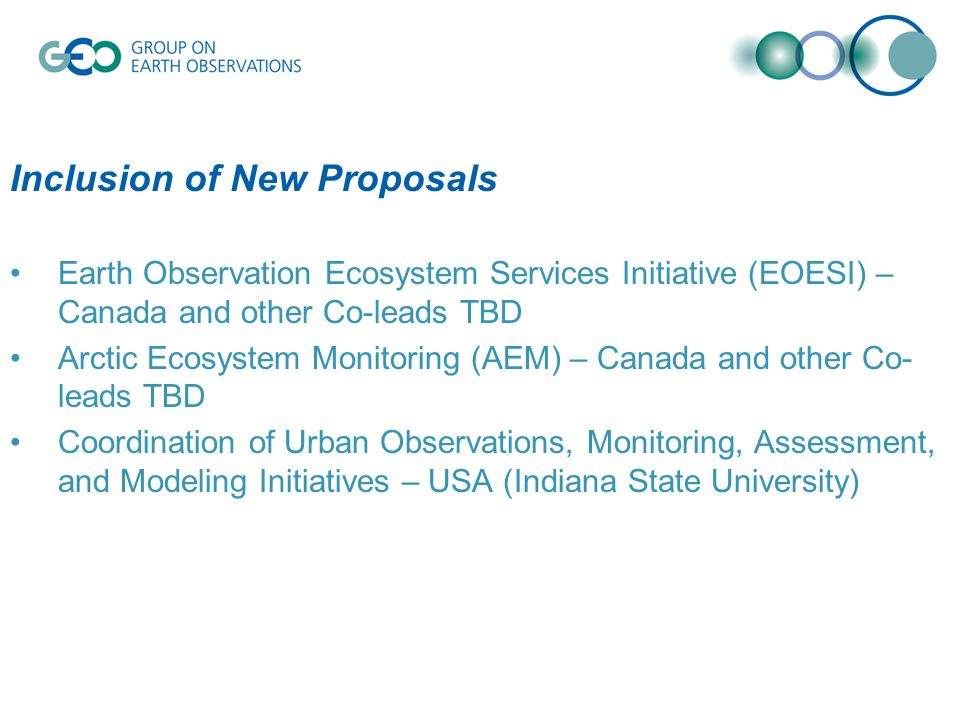 Inclusion of New Proposals Earth Observation Ecosystem Services Initiative (EOESI) – Canada and other Co-leads TBD Arctic Ecosystem Monitoring (AEM) – Canada and other Co- leads TBD Coordination of Urban Observations, Monitoring, Assessment, and Modeling Initiatives – USA (Indiana State University)