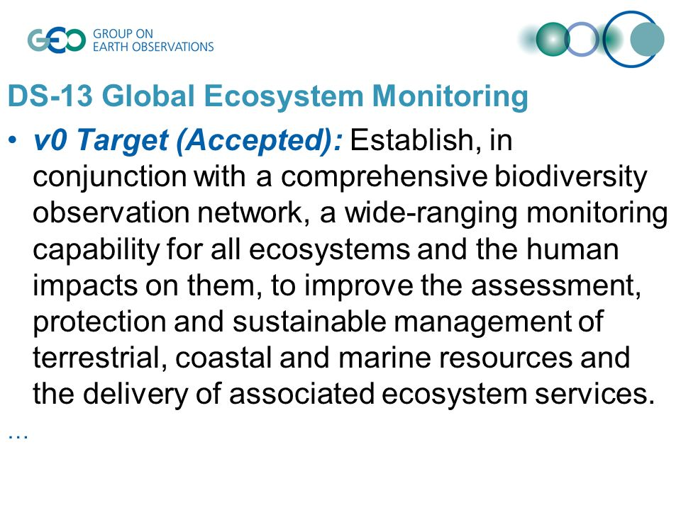 DS-13 Global Ecosystem Monitoring v0 Target (Accepted): Establish, in conjunction with a comprehensive biodiversity observation network, a wide-ranging monitoring capability for all ecosystems and the human impacts on them, to improve the assessment, protection and sustainable management of terrestrial, coastal and marine resources and the delivery of associated ecosystem services.