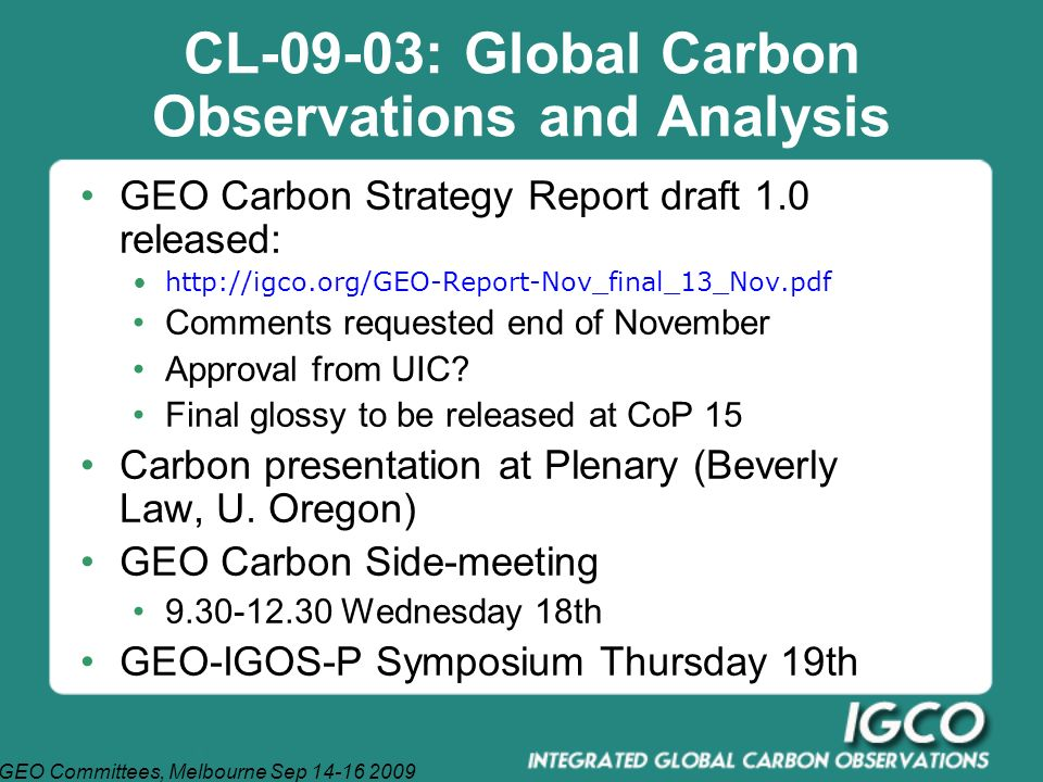 GEO Committees, Melbourne Sep 14-16 2009 CL-09-03: Global Carbon Observations and Analysis GEO Carbon Strategy Report draft 1.0 released: http://igco.org/GEO-Report-Nov_final_13_Nov.pdf Comments requested end of November Approval from UIC.