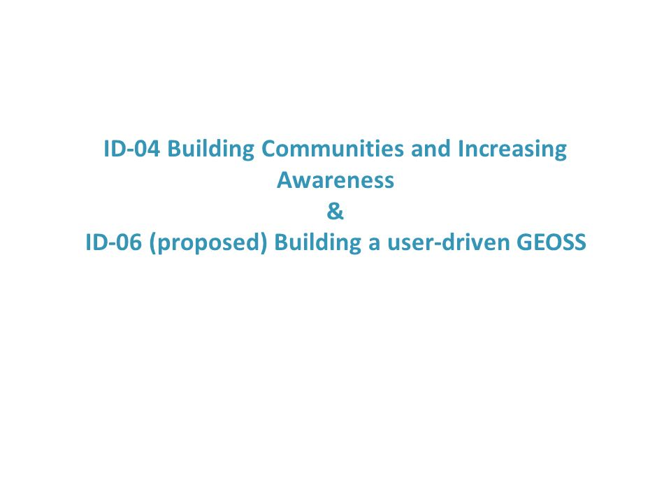 ID-04 Building Communities and Increasing Awareness & ID-06 (proposed) Building a user-driven GEOSS