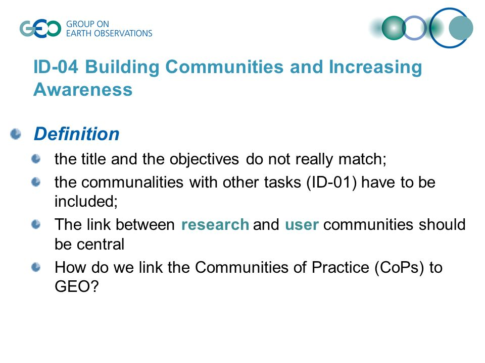 ID-04 Building Communities and Increasing Awareness Definition the title and the objectives do not really match; the communalities with other tasks (ID-01) have to be included; The link between research and user communities should be central How do we link the Communities of Practice (CoPs) to GEO