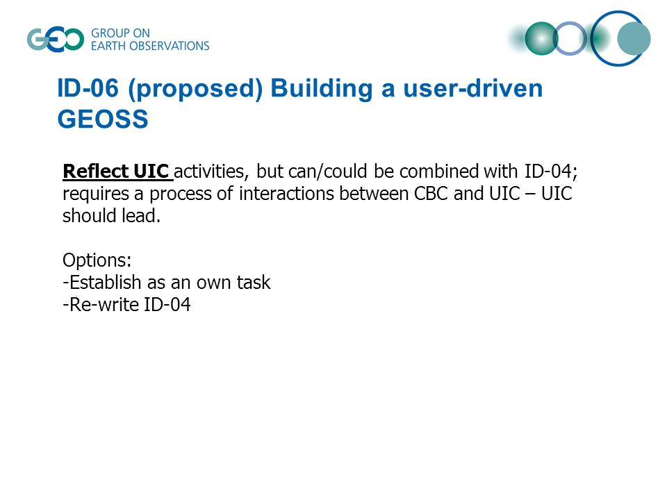 ID-06 (proposed) Building a user-driven GEOSS Reflect UIC activities, but can/could be combined with ID-04; requires a process of interactions between CBC and UIC – UIC should lead.