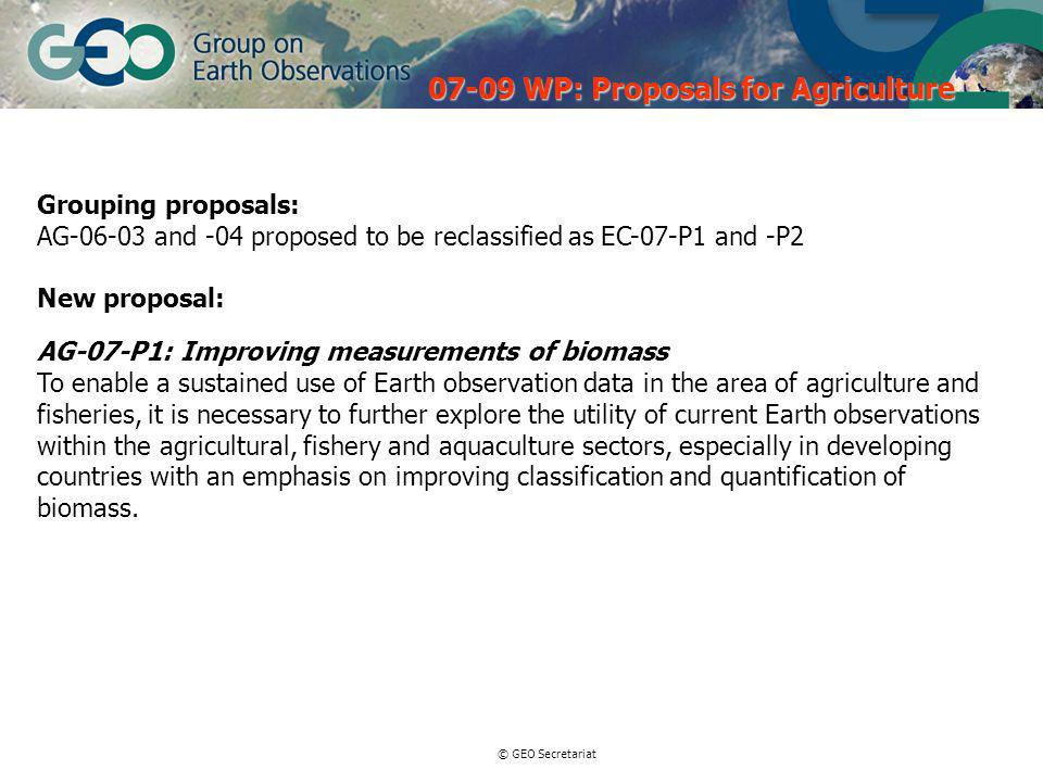 © GEO Secretariat Grouping proposals: AG and -04 proposed to be reclassified as EC-07-P1 and -P2 New proposal: AG-07-P1: Improving measurements of biomass To enable a sustained use of Earth observation data in the area of agriculture and fisheries, it is necessary to further explore the utility of current Earth observations within the agricultural, fishery and aquaculture sectors, especially in developing countries with an emphasis on improving classification and quantification of biomass.