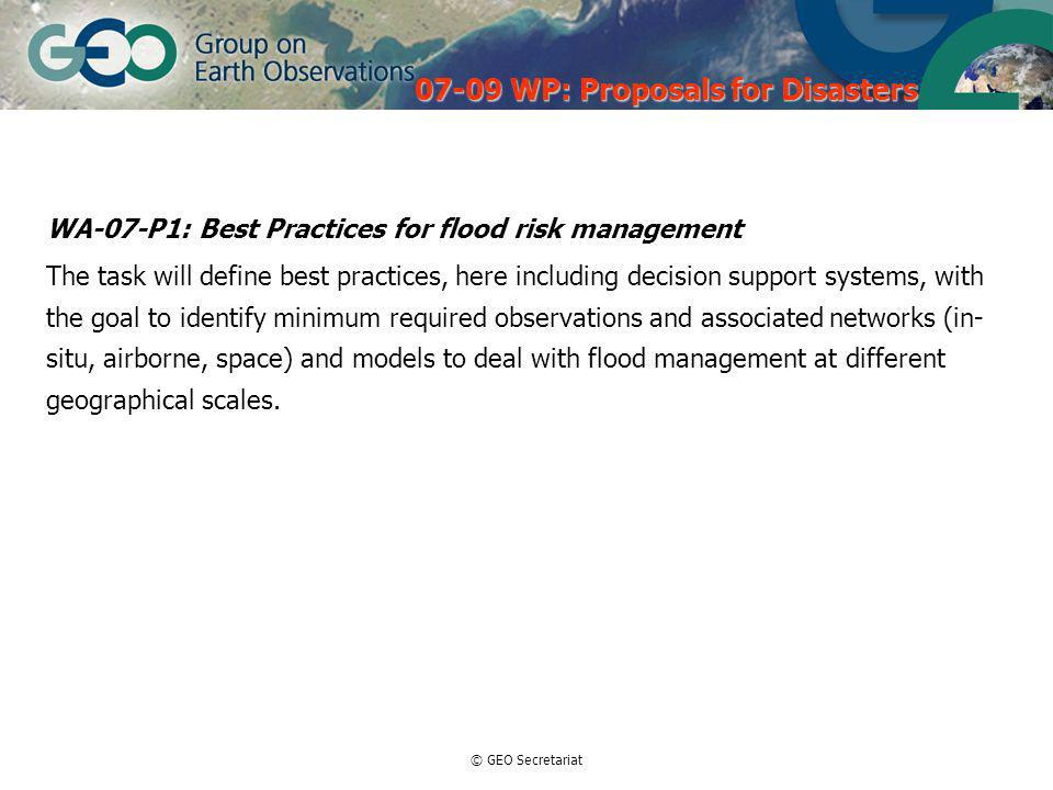 © GEO Secretariat WA-07-P1: Best Practices for flood risk management The task will define best practices, here including decision support systems, with the goal to identify minimum required observations and associated networks (in- situ, airborne, space) and models to deal with flood management at different geographical scales.