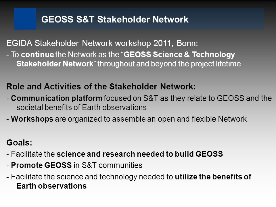 GEOSS S&T Stakeholder Network EGIDA Stakeholder Network workshop 2011, Bonn: - To continue the Network as the GEOSS Science & Technology Stakeholder Network throughout and beyond the project lifetime Role and Activities of the Stakeholder Network: - Communication platform focused on S&T as they relate to GEOSS and the societal benefits of Earth observations - Workshops are organized to assemble an open and flexible Network Goals: - Facilitate the science and research needed to build GEOSS - Promote GEOSS in S&T communities - Facilitate the science and technology needed to utilize the benefits of Earth observations