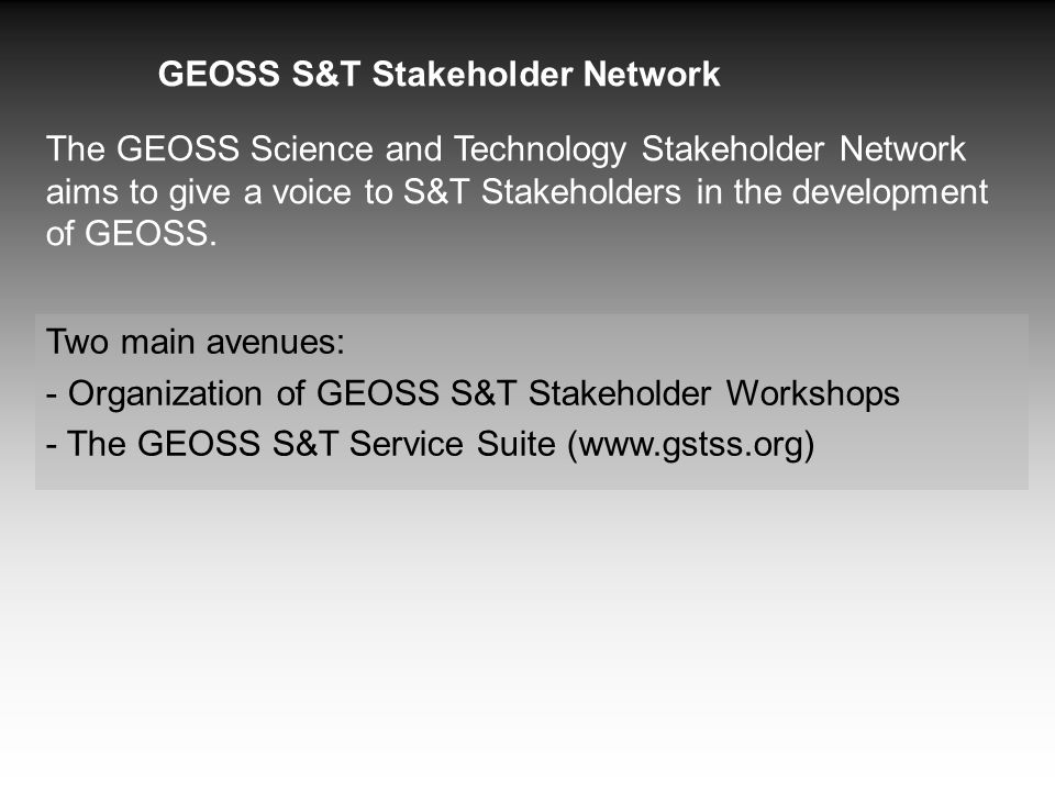 The GEOSS Science and Technology Stakeholder Network aims to give a voice to S&T Stakeholders in the development of GEOSS. Two main avenues: - Organiz