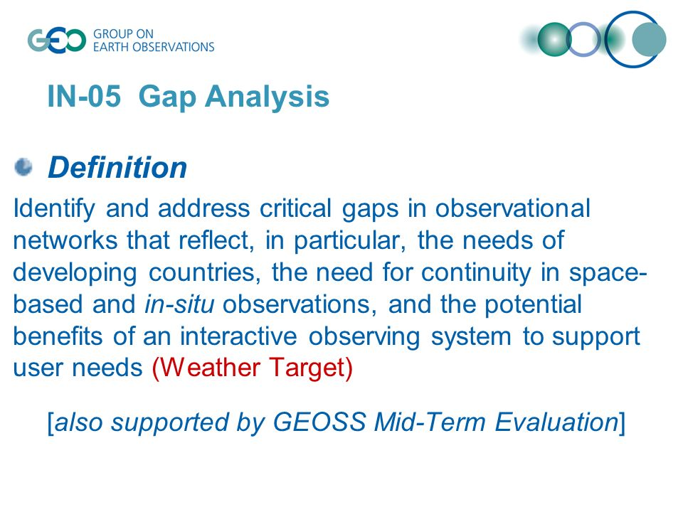 IN-05 Gap Analysis Definition Identify and address critical gaps in observational networks that reflect, in particular, the needs of developing countries, the need for continuity in space- based and in-situ observations, and the potential benefits of an interactive observing system to support user needs (Weather Target) [also supported by GEOSS Mid-Term Evaluation]