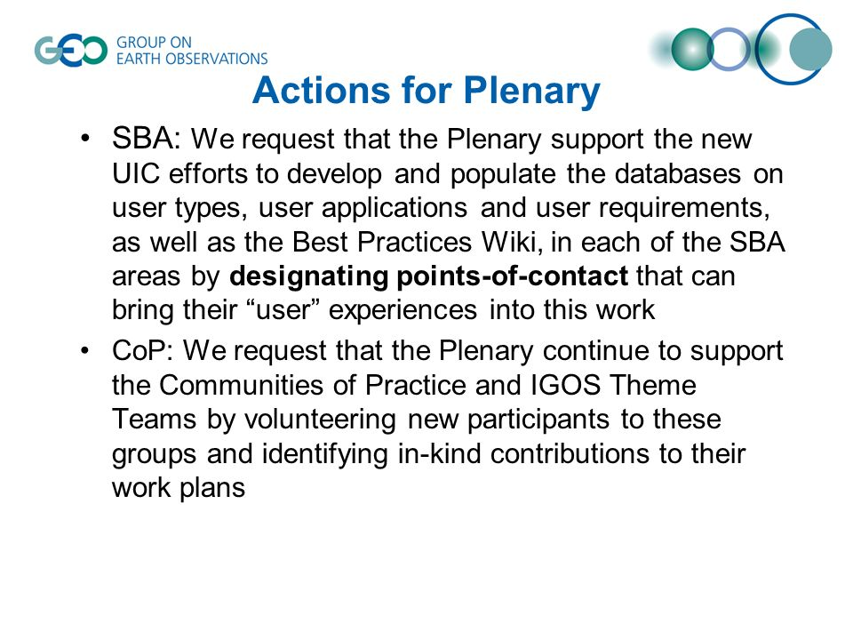 Actions for Plenary SBA: We request that the Plenary support the new UIC efforts to develop and populate the databases on user types, user applications and user requirements, as well as the Best Practices Wiki, in each of the SBA areas by designating points-of-contact that can bring their user experiences into this work CoP: We request that the Plenary continue to support the Communities of Practice and IGOS Theme Teams by volunteering new participants to these groups and identifying in-kind contributions to their work plans