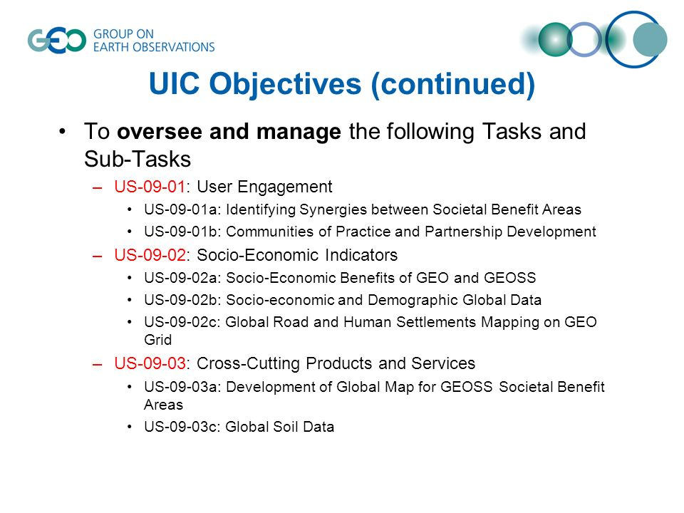 UIC Objectives (continued) To oversee and manage the following Tasks and Sub-Tasks –US-09-01: User Engagement US-09-01a: Identifying Synergies between Societal Benefit Areas US-09-01b: Communities of Practice and Partnership Development –US-09-02: Socio-Economic Indicators US-09-02a: Socio-Economic Benefits of GEO and GEOSS US-09-02b: Socio-economic and Demographic Global Data US-09-02c: Global Road and Human Settlements Mapping on GEO Grid –US-09-03: Cross-Cutting Products and Services US-09-03a: Development of Global Map for GEOSS Societal Benefit Areas US-09-03c: Global Soil Data
